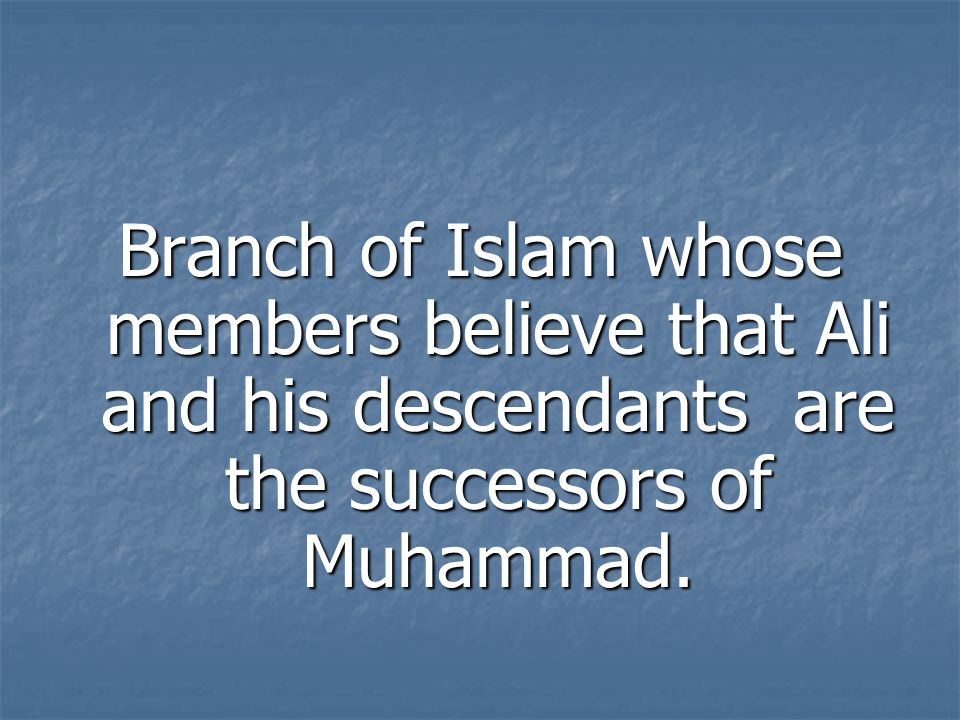 Branch of Islam whose members believe that Ali and his descendants are the successors of Muhammad.