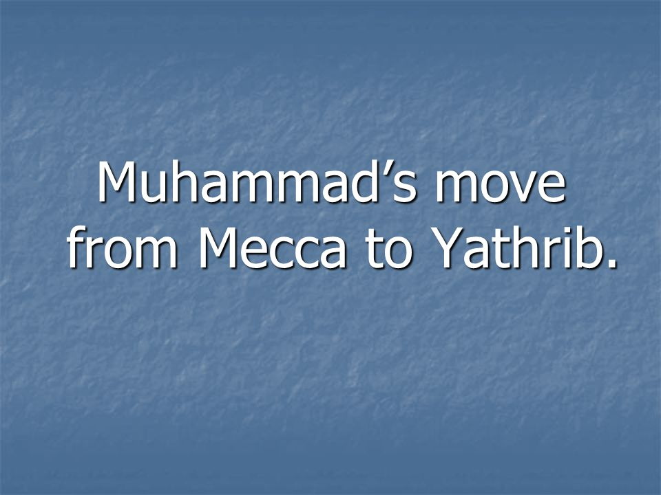 Muhammad's move from Mecca to Yathrib.