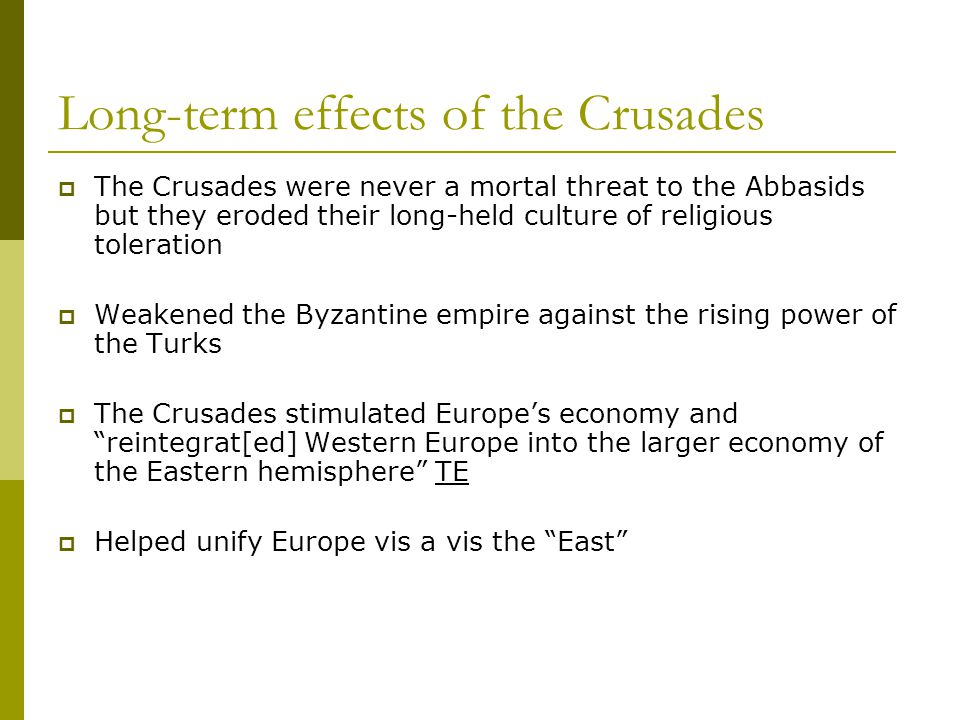 long term affects of the crusades The spread of ideas was probably more important though, as the crusades introduced many western europeans to other forms of christianity, judaism, islam, classical philosophy, and triggered the likes of catharism to spread through europe, resulting in a number of internal inquisitions and crusades eg.