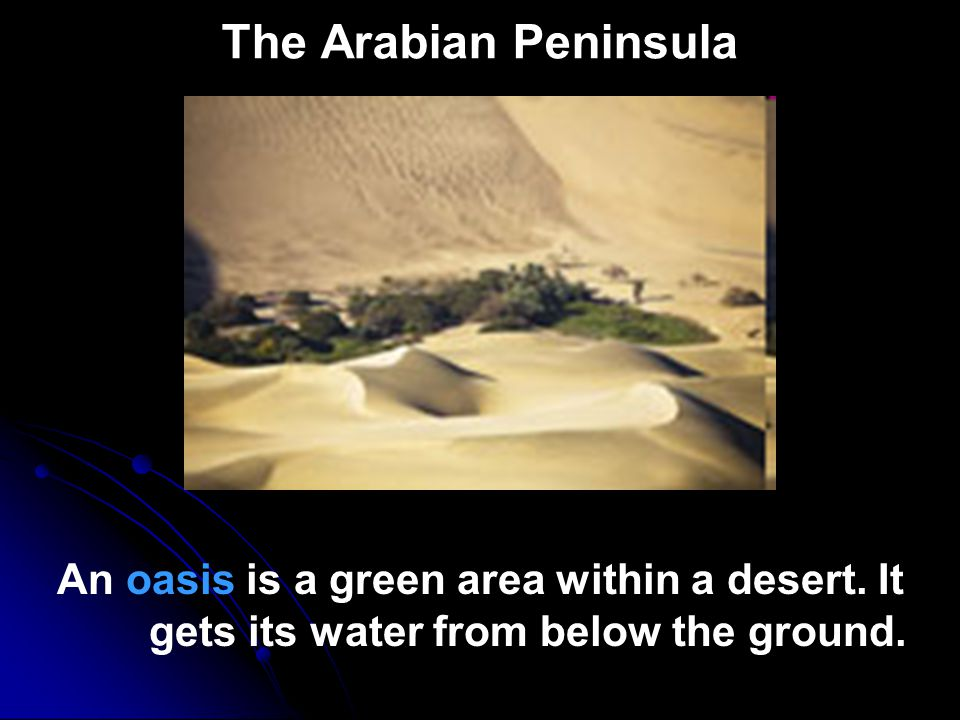 The Arabian Peninsula An oasis is a green area within a desert.