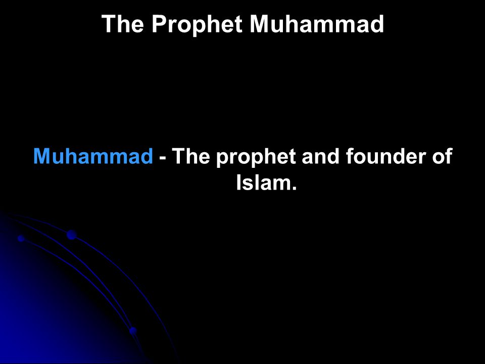 Muhammad - The prophet and founder of Islam.