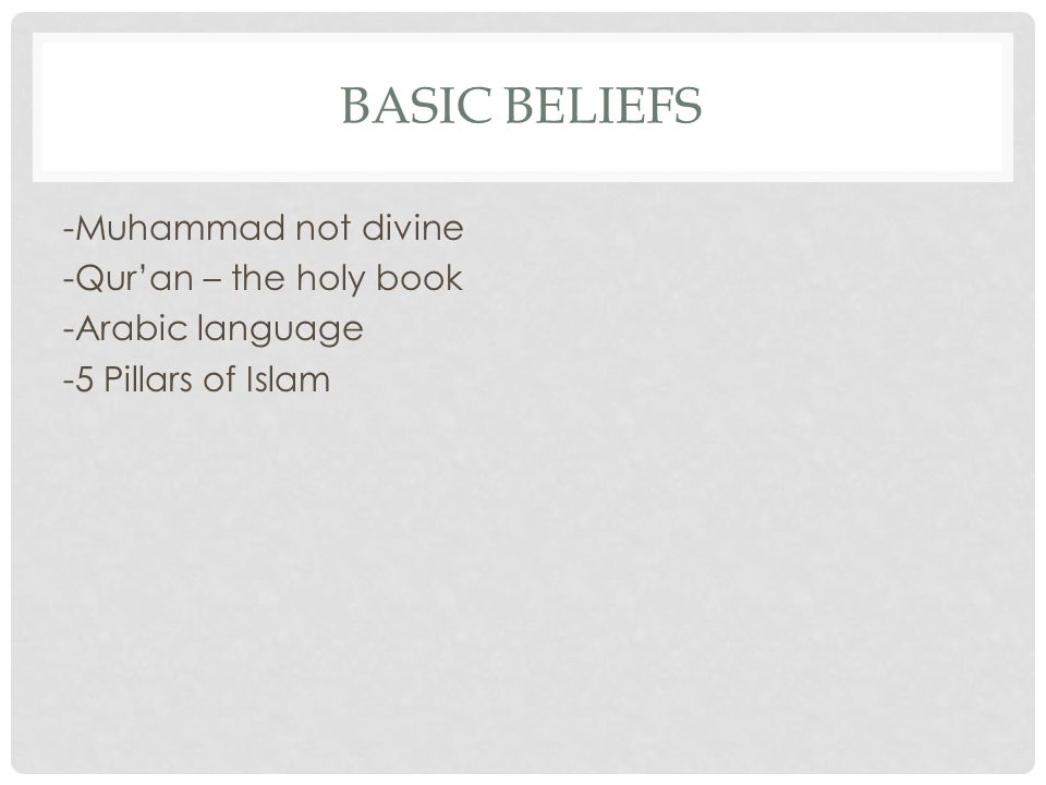 Basic Beliefs -Muhammad not divine -Qur'an – the holy book -Arabic language -5 Pillars of Islam