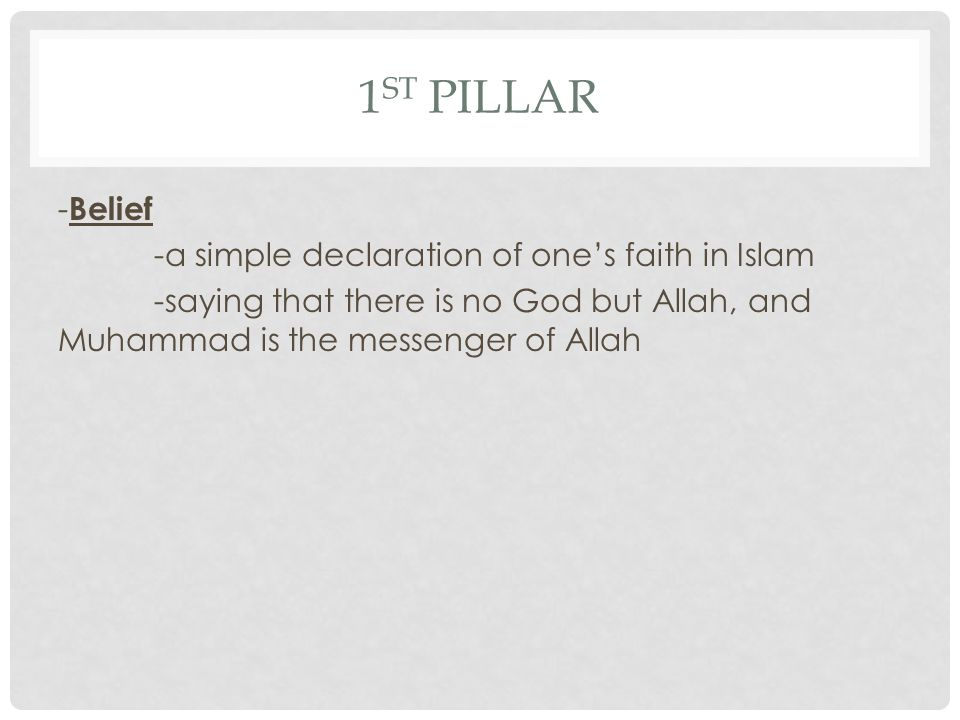 1st Pillar -Belief -a simple declaration of one's faith in Islam -saying that there is no God but Allah, and Muhammad is the messenger of Allah