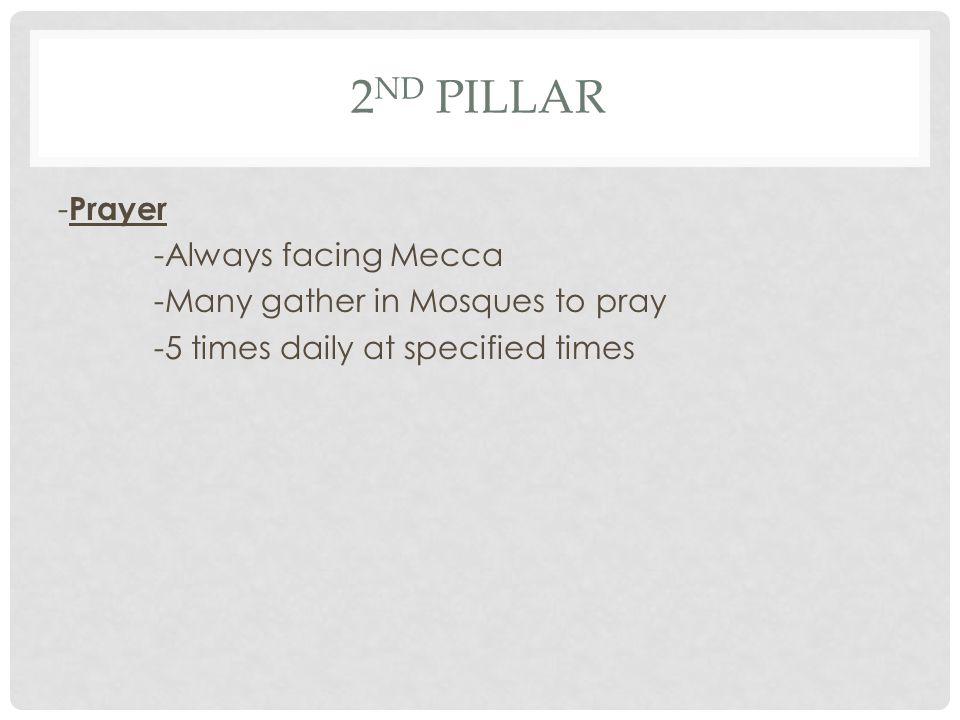 2nd Pillar -Prayer -Always facing Mecca -Many gather in Mosques to pray -5 times daily at specified times
