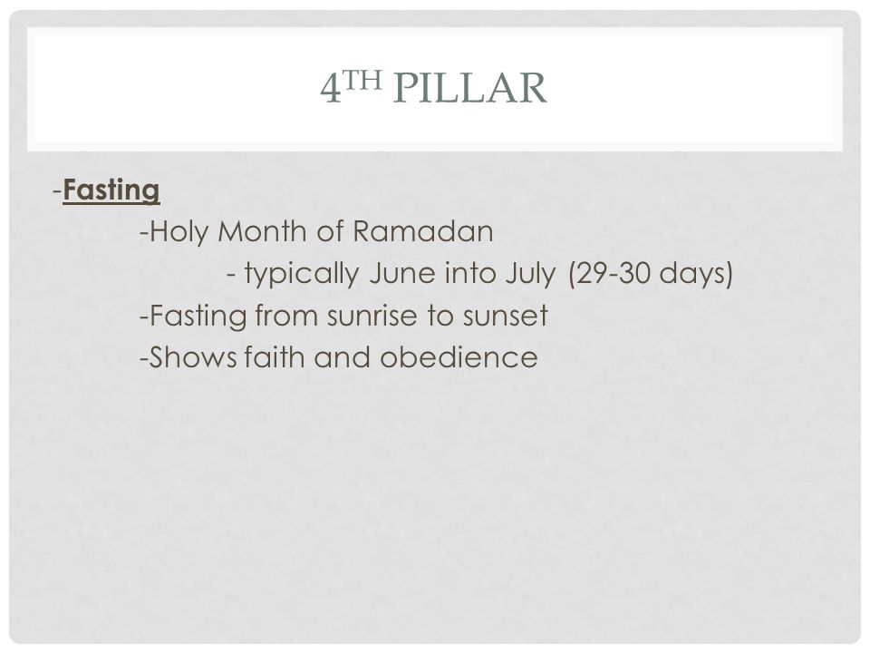 4th Pillar -Fasting -Holy Month of Ramadan - typically June into July (29-30 days) -Fasting from sunrise to sunset -Shows faith and obedience
