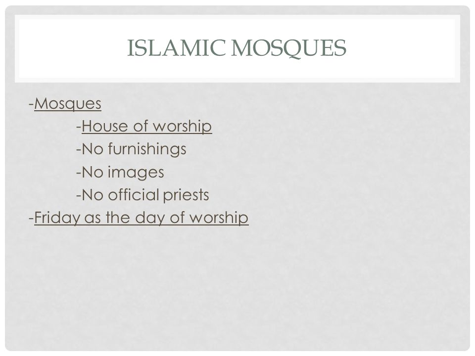 Islamic Mosques -Mosques -House of worship -No furnishings -No images -No official priests -Friday as the day of worship