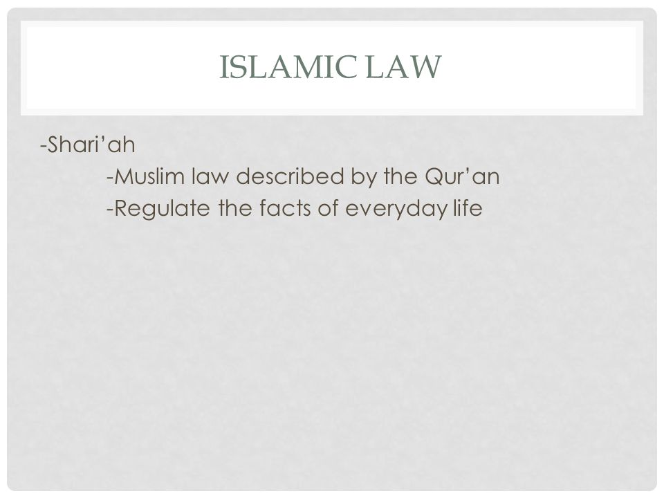 Islamic Law -Shari'ah -Muslim law described by the Qur'an -Regulate the facts of everyday life