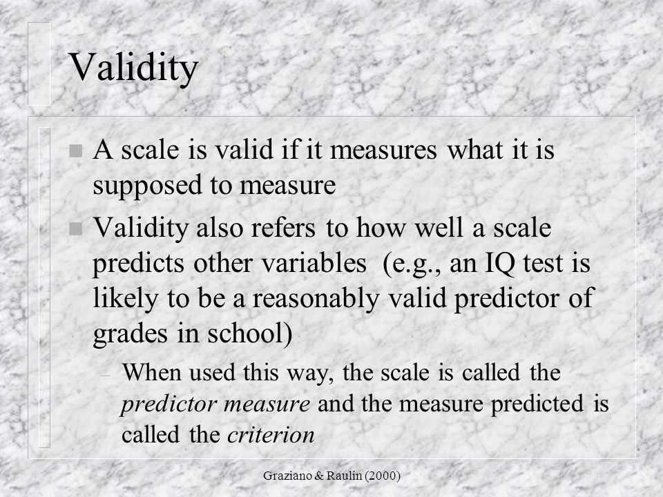 Validity A scale is valid if it measures what it is supposed to measure.