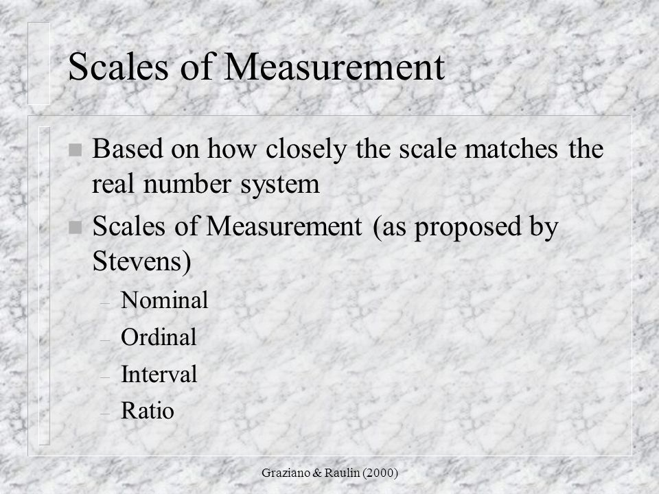 Scales of Measurement Based on how closely the scale matches the real number system. Scales of Measurement (as proposed by Stevens)