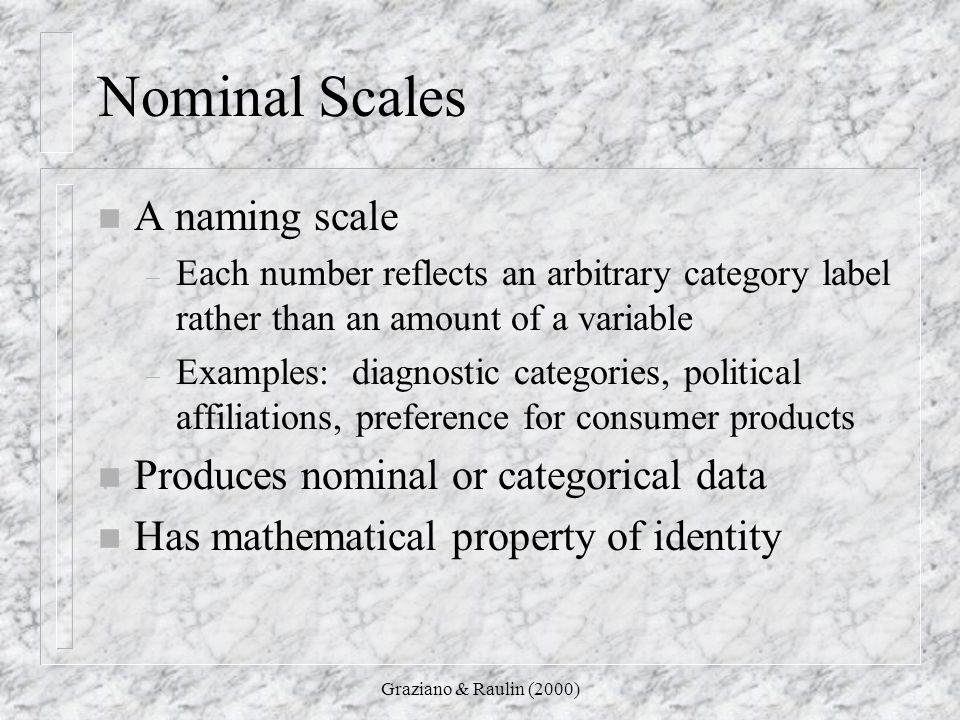 Nominal Scales A naming scale Produces nominal or categorical data