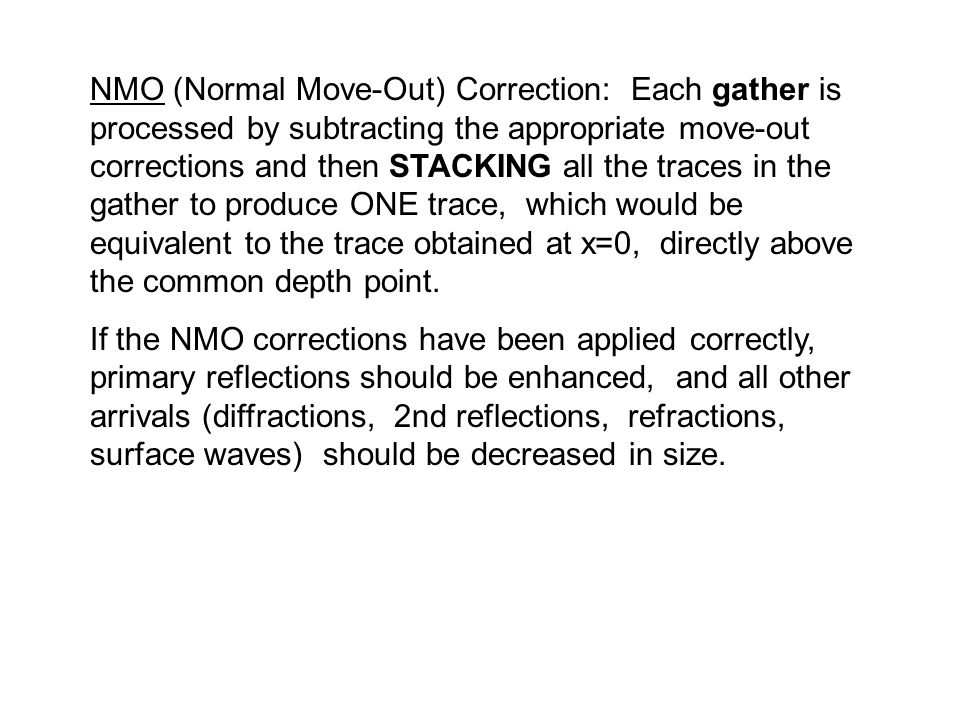 NMO (Normal Move-Out) Correction: Each gather is processed by subtracting the appropriate move-out corrections and then STACKING all the traces in the gather to produce ONE trace, which would be equivalent to the trace obtained at x=0, directly above the common depth point.