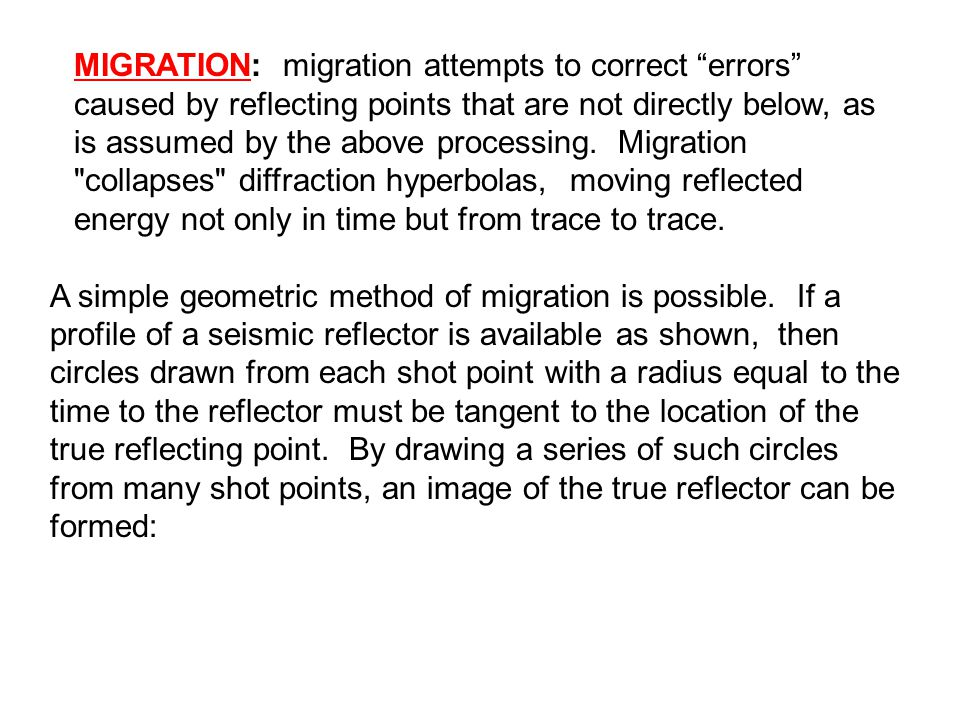 MIGRATION: migration attempts to correct errors caused by reflecting points that are not directly below, as is assumed by the above processing. Migration collapses diffraction hyperbolas, moving reflected energy not only in time but from trace to trace.