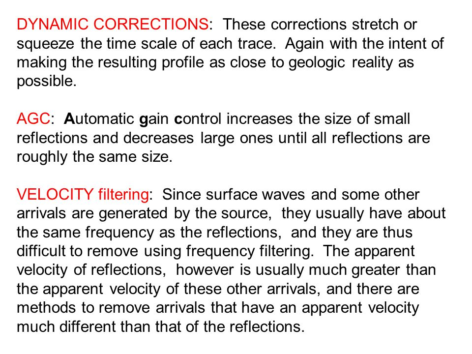 DYNAMIC CORRECTIONS: These corrections stretch or squeeze the time scale of each trace. Again with the intent of making the resulting profile as close to geologic reality as possible.