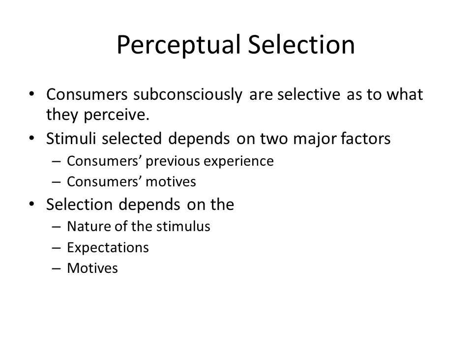 Perceptual Selection Consumers subconsciously are selective as to what they perceive. Stimuli selected depends on two major factors.