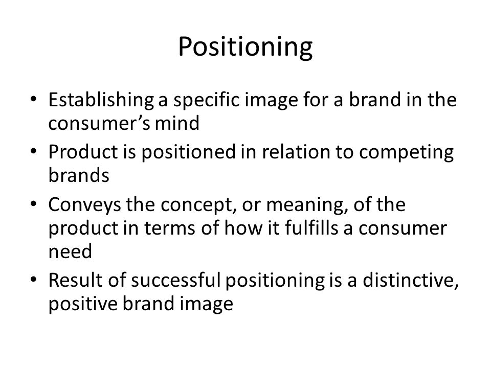 Positioning Establishing a specific image for a brand in the consumer's mind. Product is positioned in relation to competing brands.