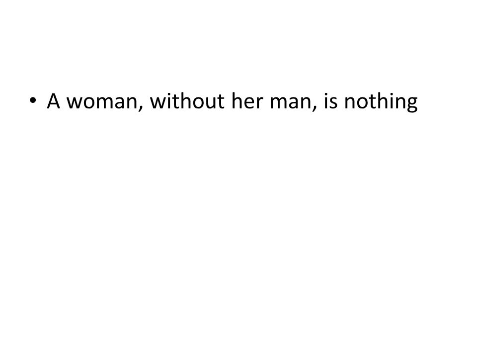 A woman, without her man, is nothing