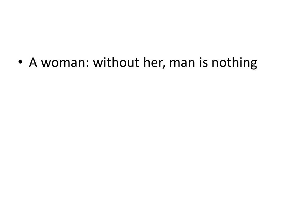 A woman: without her, man is nothing