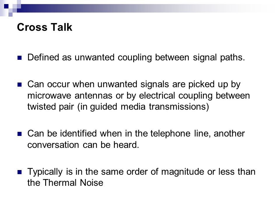 Cross Talk Defined as unwanted coupling between signal paths.