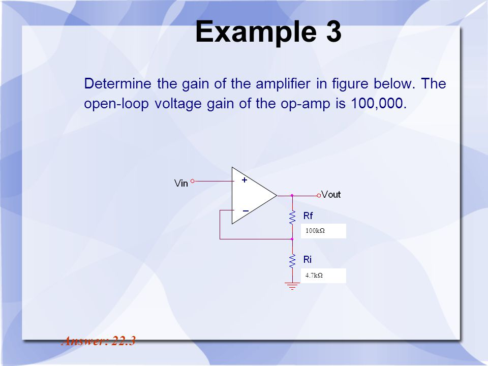 Example 3 Determine the gain of the amplifier in figure below. The open-loop voltage gain of the op-amp is 100,000.
