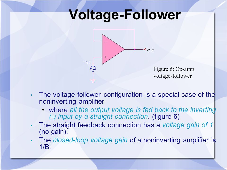Voltage-Follower Figure 6: Op-amp voltage-follower. The voltage-follower configuration is a special case of the noninverting amplifier.