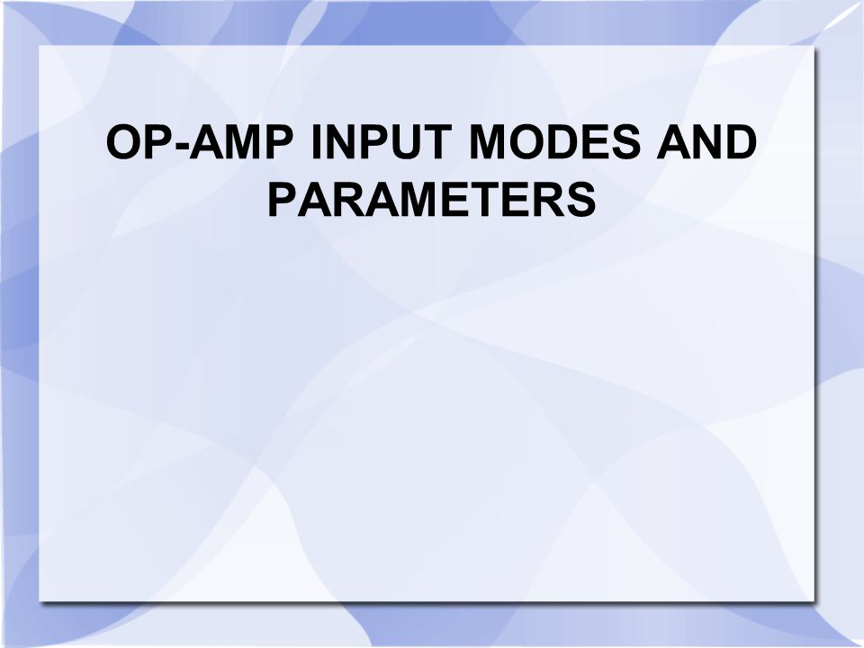 OP-AMP INPUT MODES AND PARAMETERS