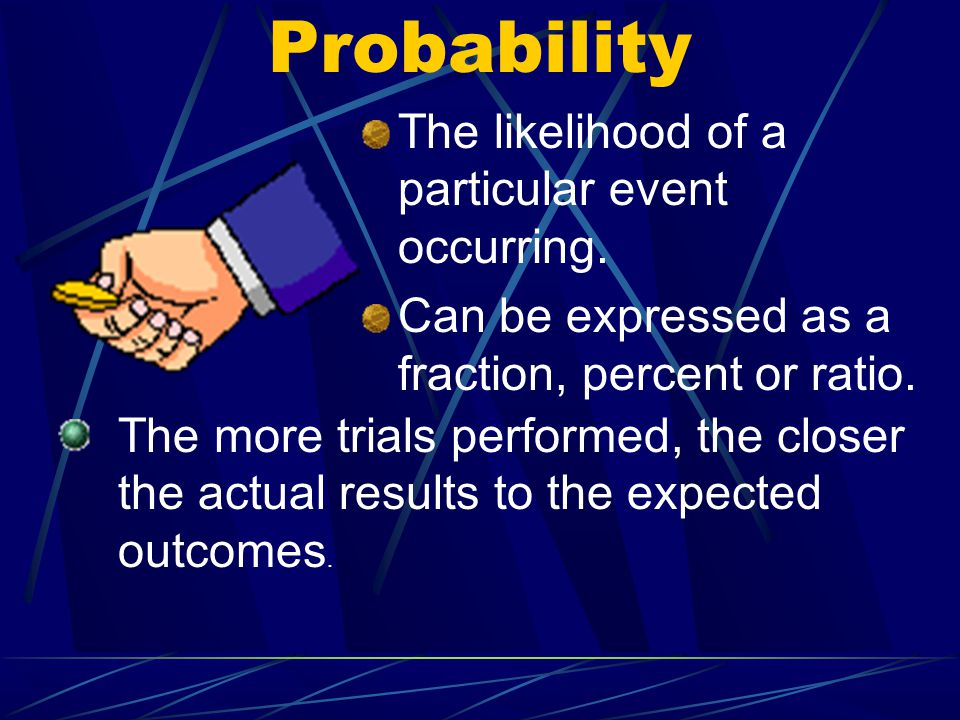 Probability The likelihood of a particular event occurring.