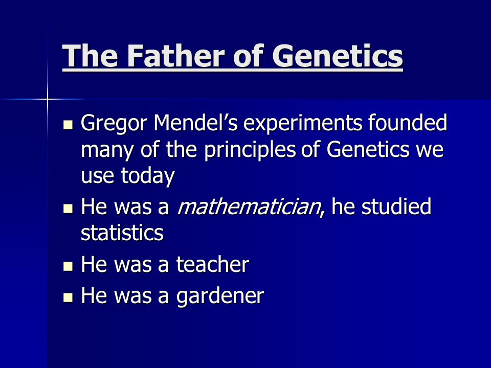 The Father of Genetics Gregor Mendel's experiments founded many of the principles of Genetics we use today.