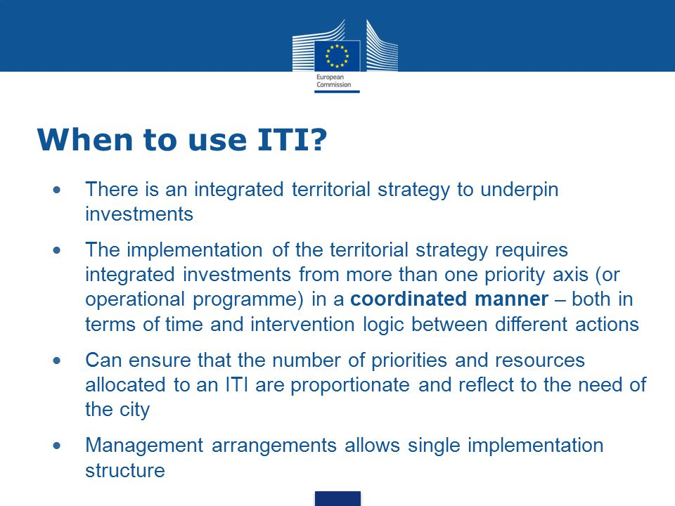 When to use ITI There is an integrated territorial strategy to underpin investments.