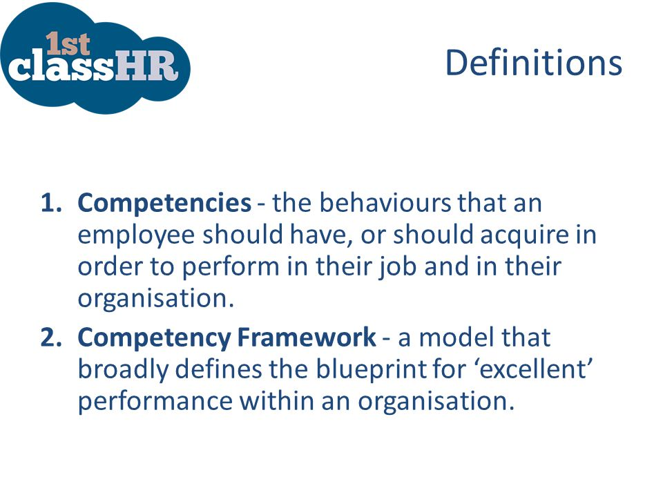 Definitions Competencies - the behaviours that an employee should have, or should acquire in order to perform in their job and in their organisation.
