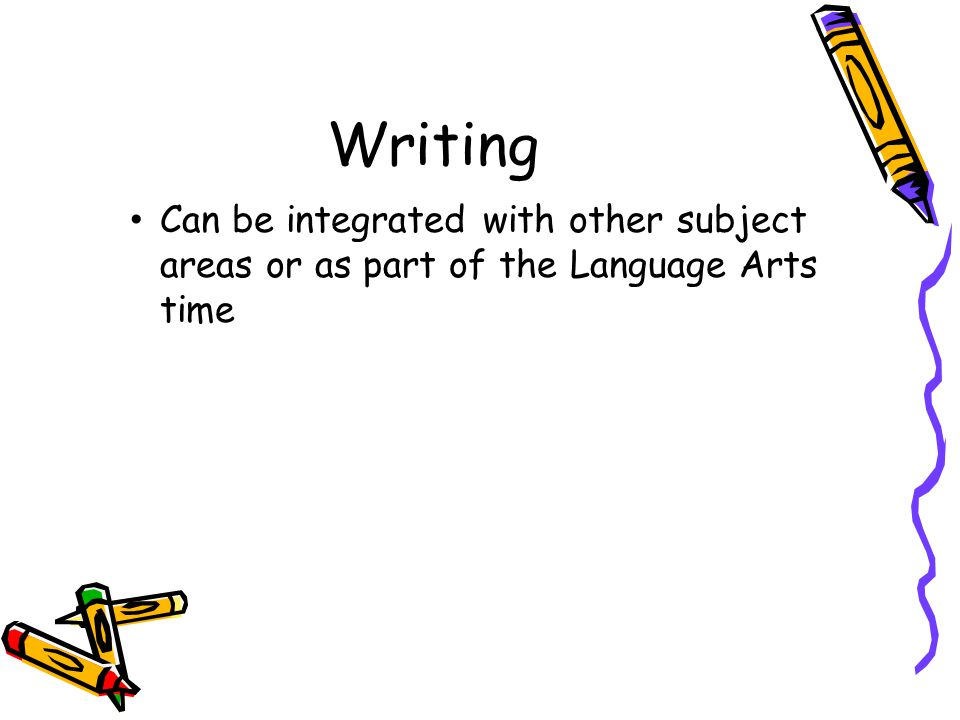 Writing Can be integrated with other subject areas or as part of the Language Arts time
