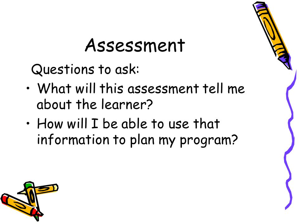 Assessment Questions to ask: