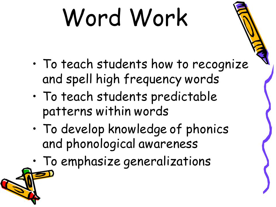 Word Work To teach students how to recognize and spell high frequency words. To teach students predictable patterns within words.