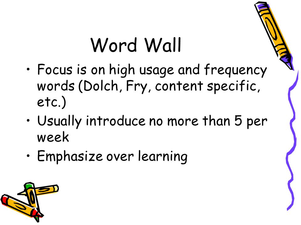 Word Wall Focus is on high usage and frequency words (Dolch, Fry, content specific, etc.) Usually introduce no more than 5 per week.