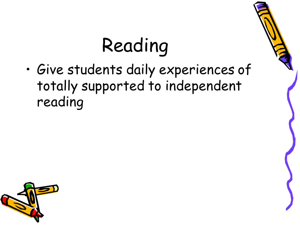 Reading Give students daily experiences of totally supported to independent reading. Move from high support to independence in activities.