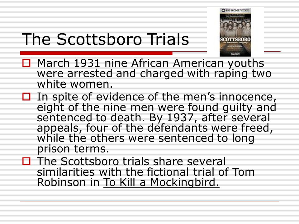 """scottsboro trial tom robinson s trial When harper lee was writing about the trial of tom robinson in """"to kill a mockingbird,"""" she had a very real case to look to for inspiration the trial of the scottsboro boys was a world renowned case in the 1930's in which nine black youths were accused of raping to white girls in alabama."""