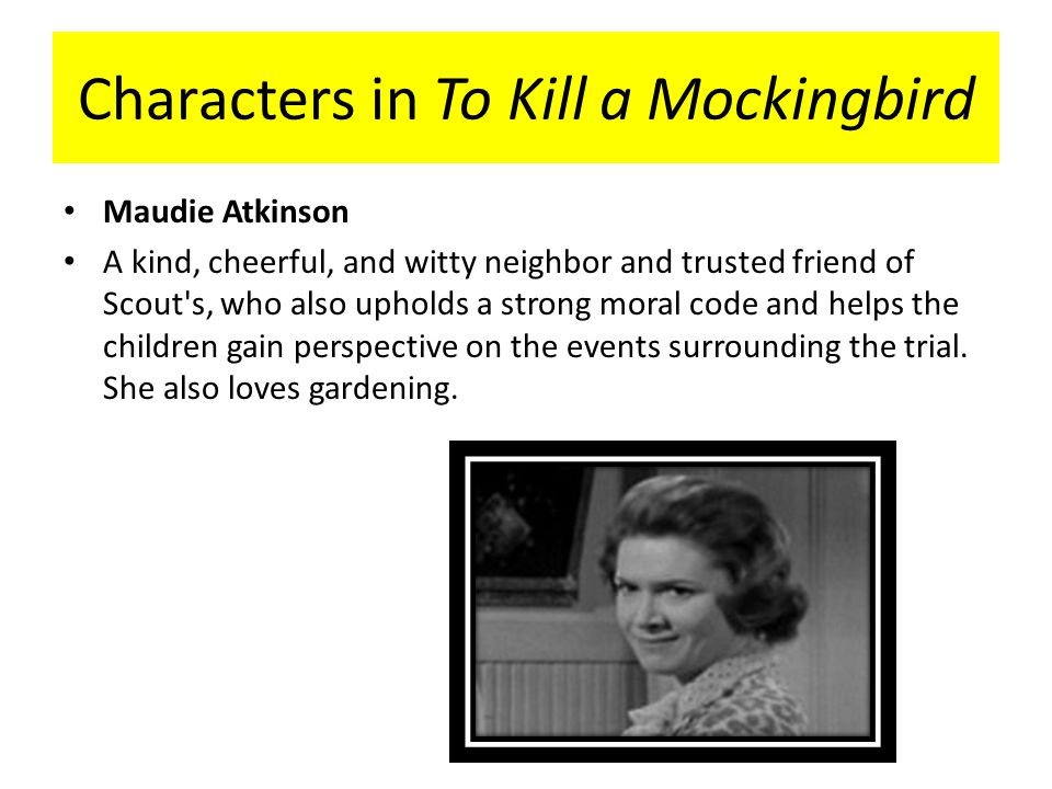 miss maudie atkinson from to kill Miss maudie atkinson is the one woman who jem and scout--and atticus--can  count on as a true friend in harper lee's novel to kill a mockingbird unlike the .