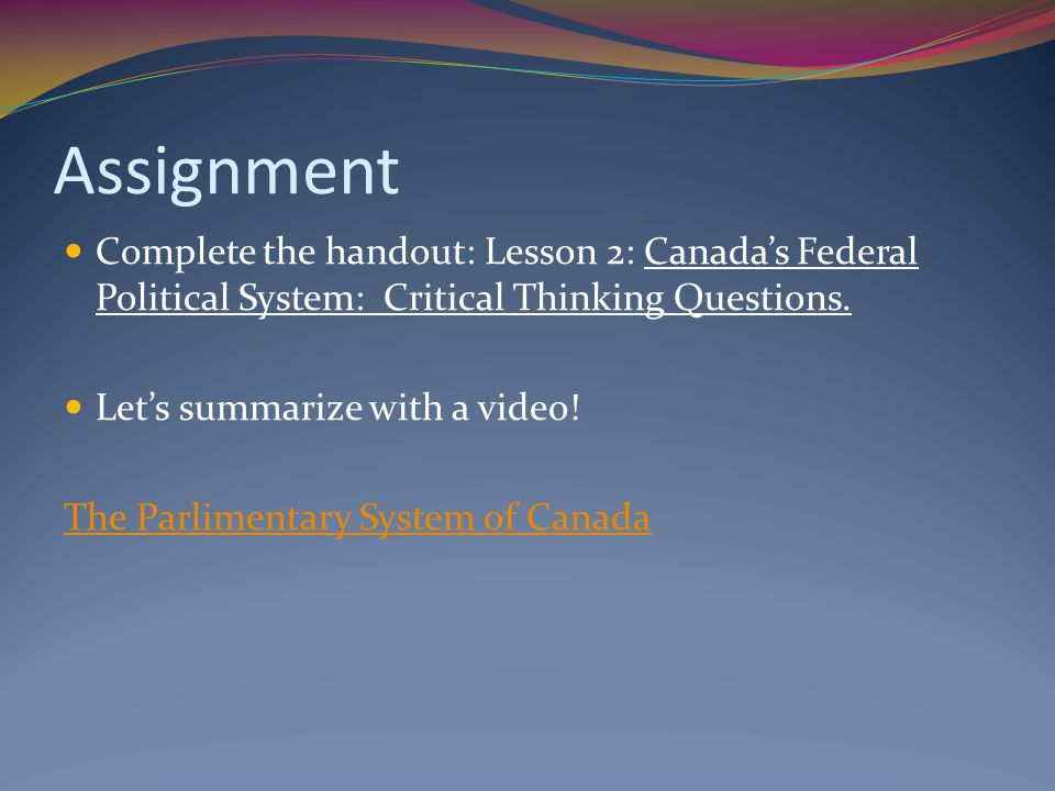 Assignment Complete the handout: Lesson 2: Canada's Federal Political System: Critical Thinking Questions.