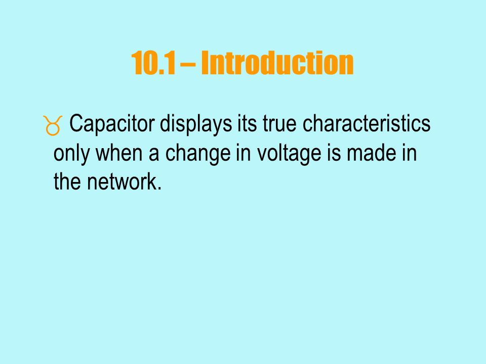 10.1 – Introduction Capacitor displays its true characteristics only when a change in voltage is made in the network.
