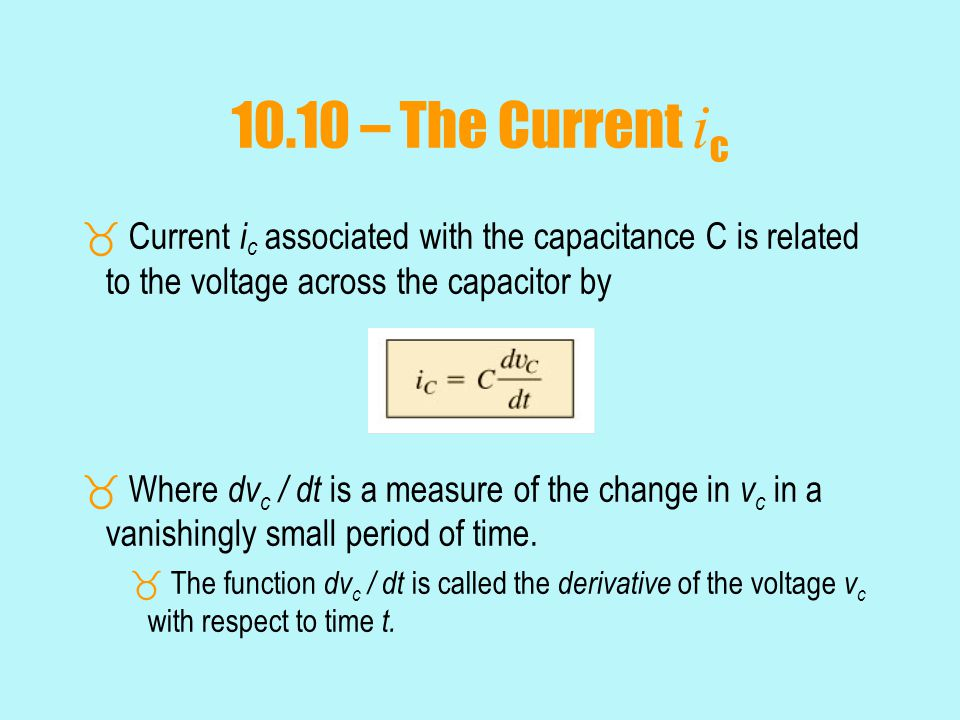 10.10 – The Current ic Current ic associated with the capacitance C is related to the voltage across the capacitor by.