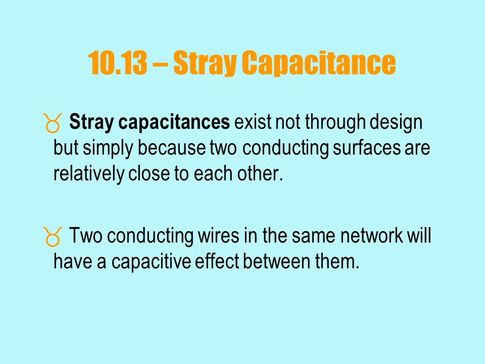 10.13 – Stray Capacitance Stray capacitances exist not through design but simply because two conducting surfaces are relatively close to each other.