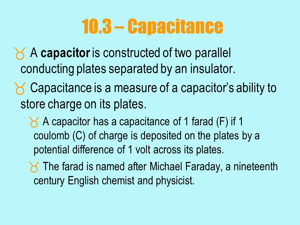 10.3 – Capacitance A capacitor is constructed of two parallel conducting plates separated by an insulator.