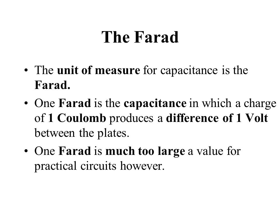 The Farad The unit of measure for capacitance is the Farad.