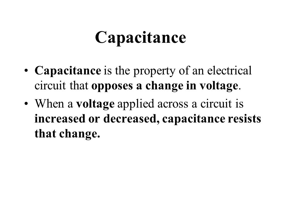 Capacitance Capacitance is the property of an electrical circuit that opposes a change in voltage.