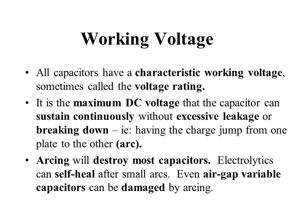 Working Voltage All capacitors have a characteristic working voltage, sometimes called the voltage rating.