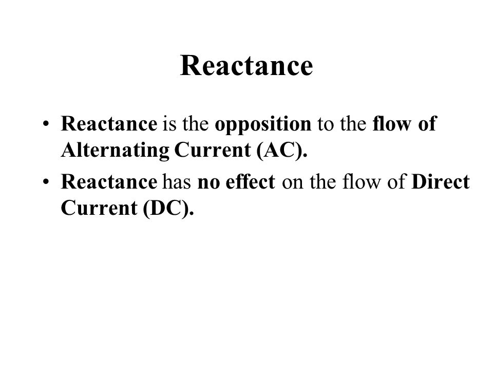 Reactance Reactance is the opposition to the flow of Alternating Current (AC).