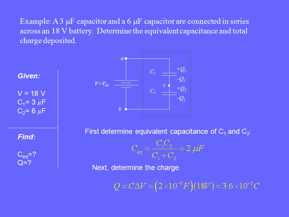 Example: A 3 mF capacitor and a 6 mF capacitor are connected in series across an 18 V battery. Determine the equivalent capacitance and total charge deposited.