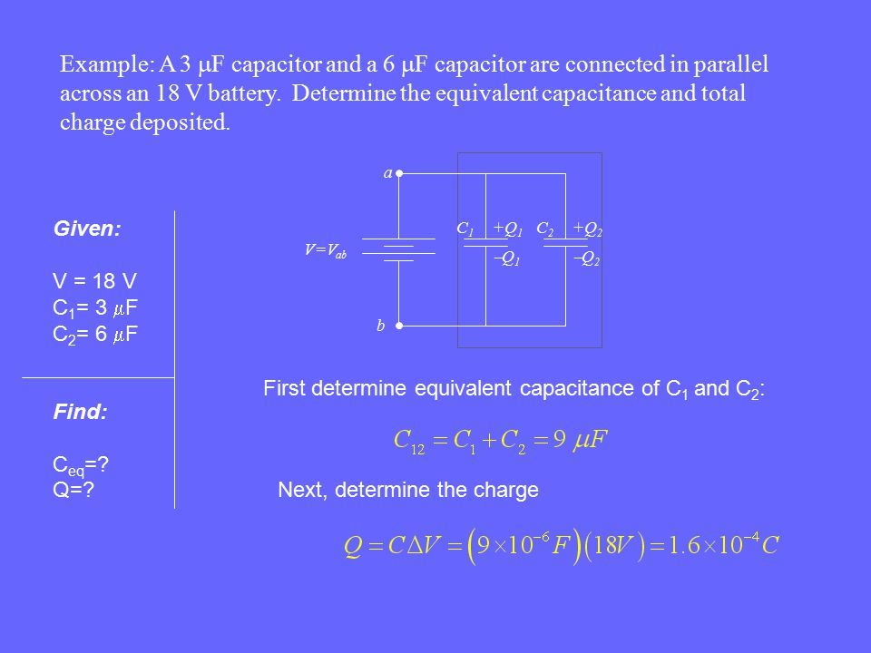Example: A 3 mF capacitor and a 6 mF capacitor are connected in parallel across an 18 V battery. Determine the equivalent capacitance and total charge deposited.