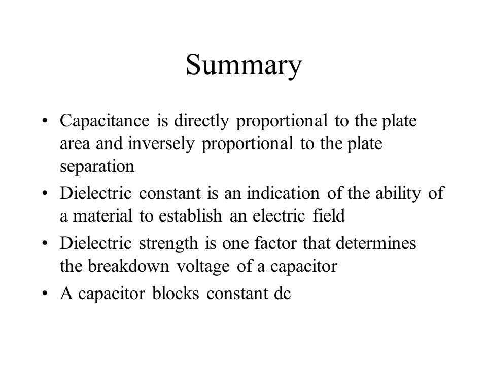 Summary Capacitance is directly proportional to the plate area and inversely proportional to the plate separation.