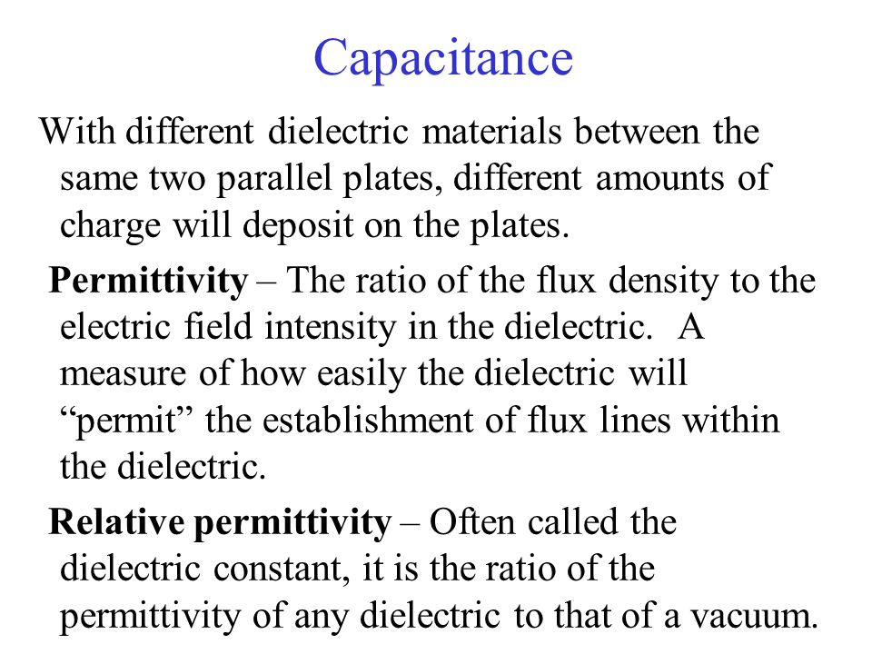 Capacitance With different dielectric materials between the same two parallel plates, different amounts of charge will deposit on the plates.