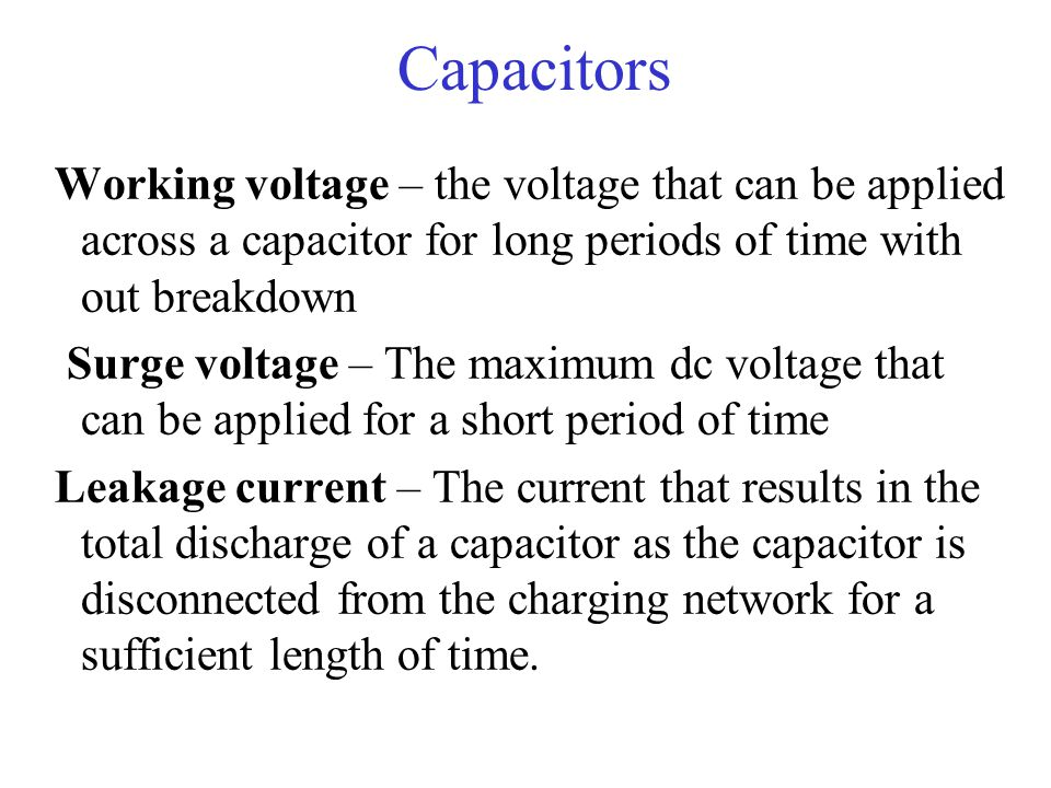 Capacitors Working voltage – the voltage that can be applied across a capacitor for long periods of time with out breakdown.